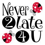 Never 2 late 4 u
